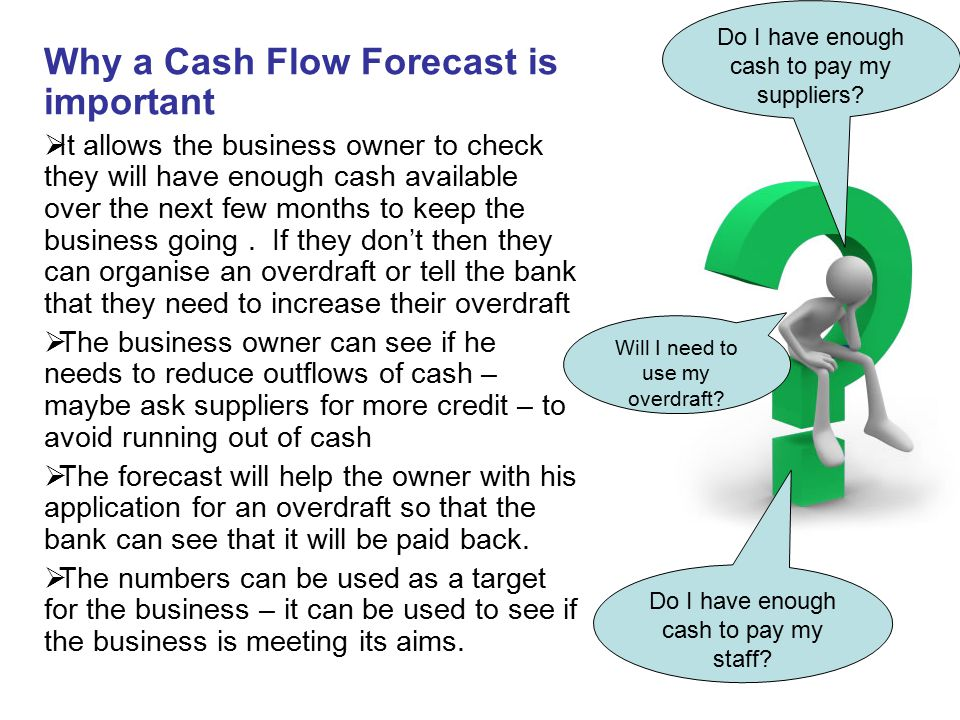 Why a Cash Flow Forecast is important  It allows the business owner to check they will have enough cash available over the next few months to keep th