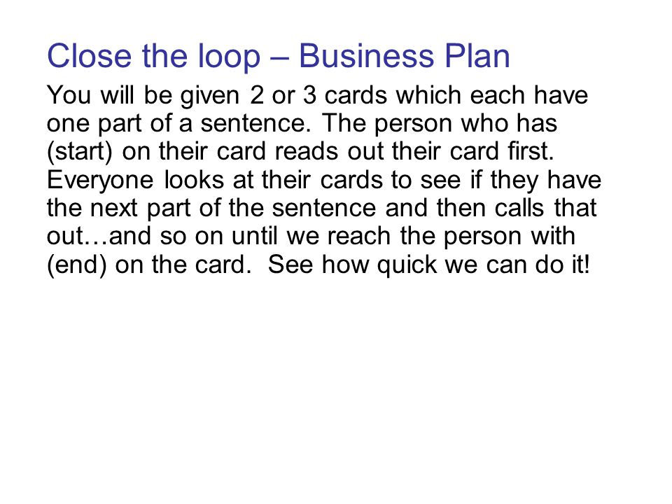 Close the loop – Business Plan You will be given 2 or 3 cards which each have one part of a sentence. The person who has (start) on their card reads o