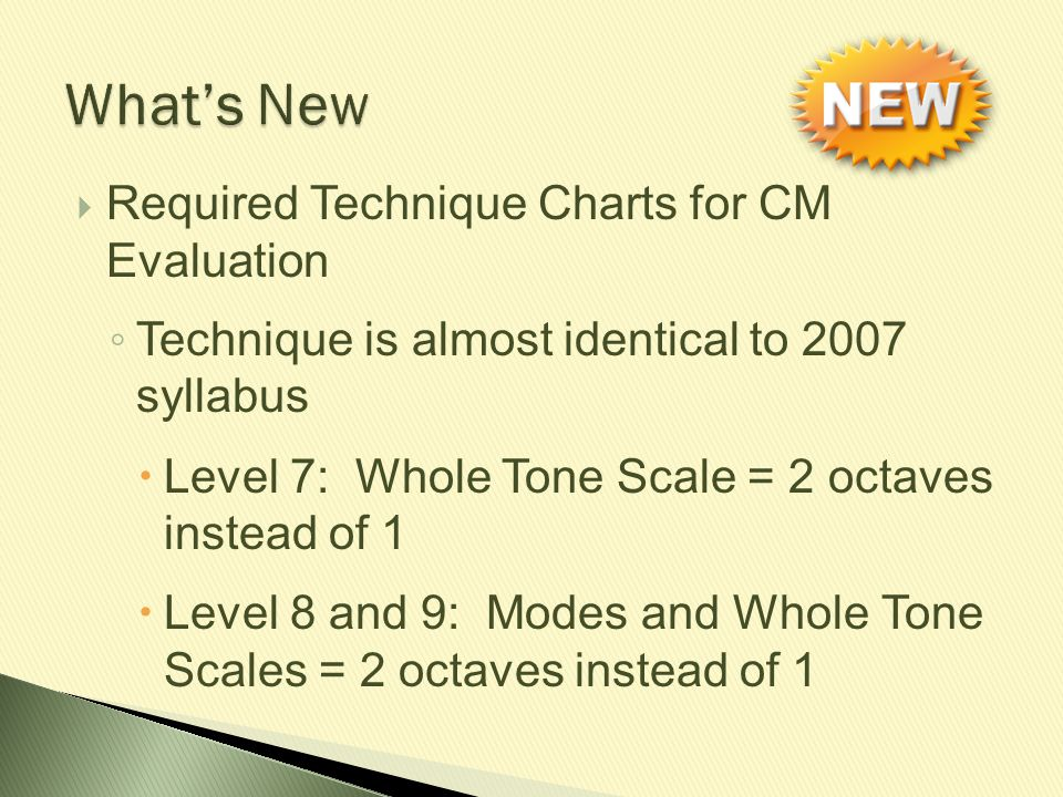  Required Technique Charts for CM Evaluation ◦ Technique is almost identical to 2007 syllabus  Level 7: Whole Tone Scale = 2 octaves instead of 1 