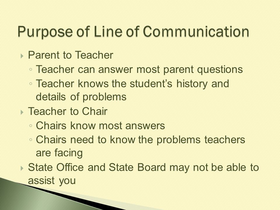  Parent to Teacher ◦ Teacher can answer most parent questions ◦ Teacher knows the student's history and details of problems  Teacher to Chair ◦ Chai