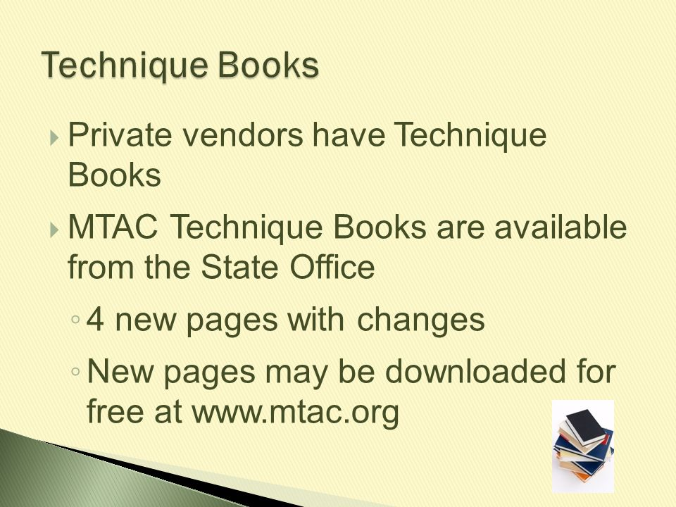  Private vendors have Technique Books  MTAC Technique Books are available from the State Office ◦ 4 new pages with changes ◦ New pages may be downlo