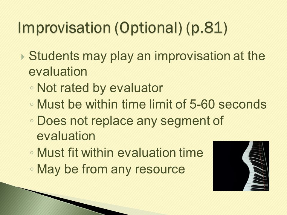  Students may play an improvisation at the evaluation ◦ Not rated by evaluator ◦ Must be within time limit of 5-60 seconds ◦ Does not replace any seg