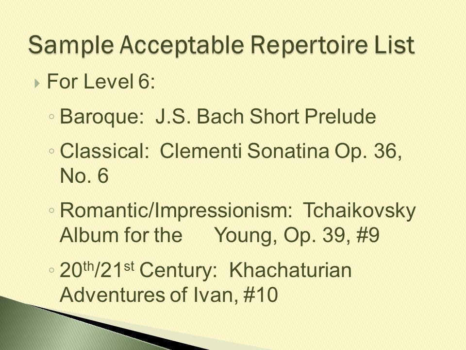  For Level 6: ◦ Baroque: J.S. Bach Short Prelude ◦ Classical: Clementi Sonatina Op. 36, No. 6 ◦ Romantic/Impressionism: Tchaikovsky Album for the You