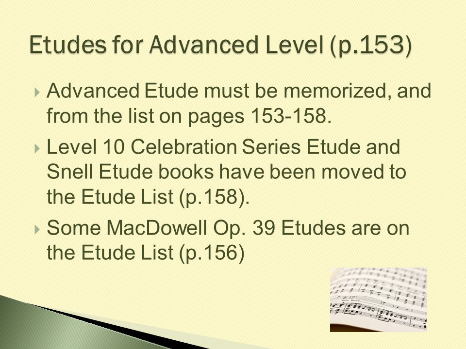  Advanced Etude must be memorized, and from the list on pages 153-158.  Level 10 Celebration Series Etude and Snell Etude books have been moved to t
