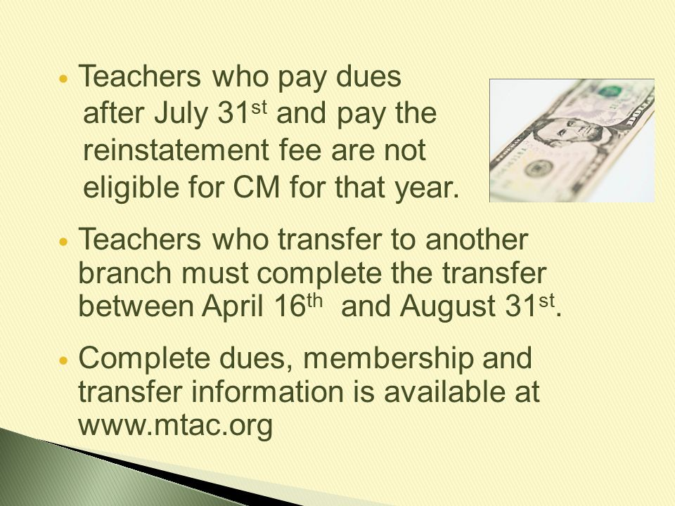 Teachers who pay dues after July 31 st and pay the reinstatement fee are not eligible for CM for that year. Teachers who transfer to another branch mu