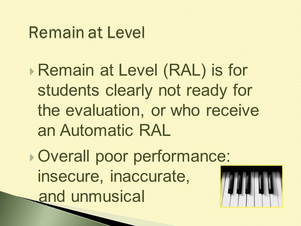 Remain at Level  Remain at Level (RAL) is for students clearly not ready for the evaluation, or who receive an Automatic RAL  Overall poor performan