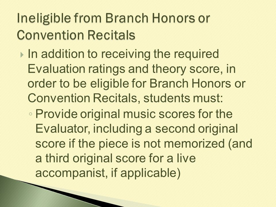  In addition to receiving the required Evaluation ratings and theory score, in order to be eligible for Branch Honors or Convention Recitals, student