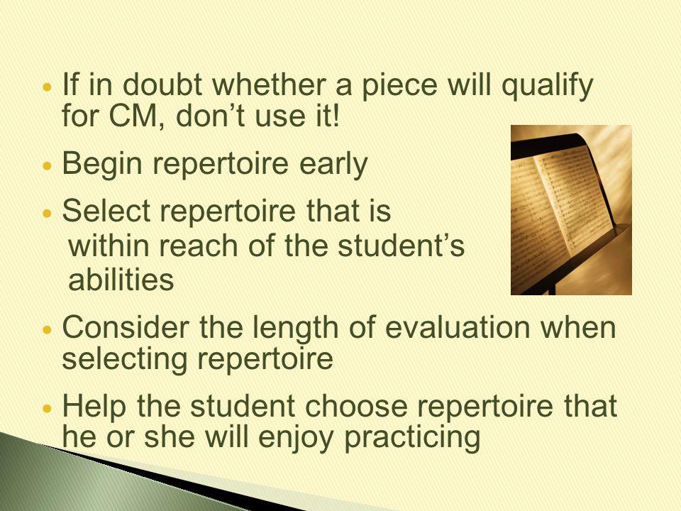 If in doubt whether a piece will qualify for CM, don't use it! Begin repertoire early Select repertoire that is within reach of the student's abilitie