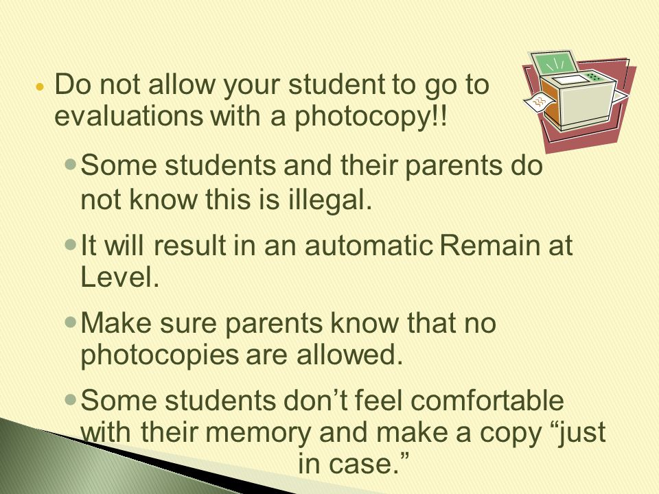 Do not allow your student to go to evaluations with a photocopy!! Some students and their parents do not know this is illegal. It will result in an au