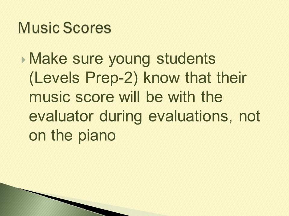  Make sure young students (Levels Prep-2) know that their music score will be with the evaluator during evaluations, not on the piano