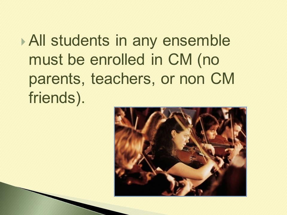  All students in any ensemble must be enrolled in CM (no parents, teachers, or non CM friends).