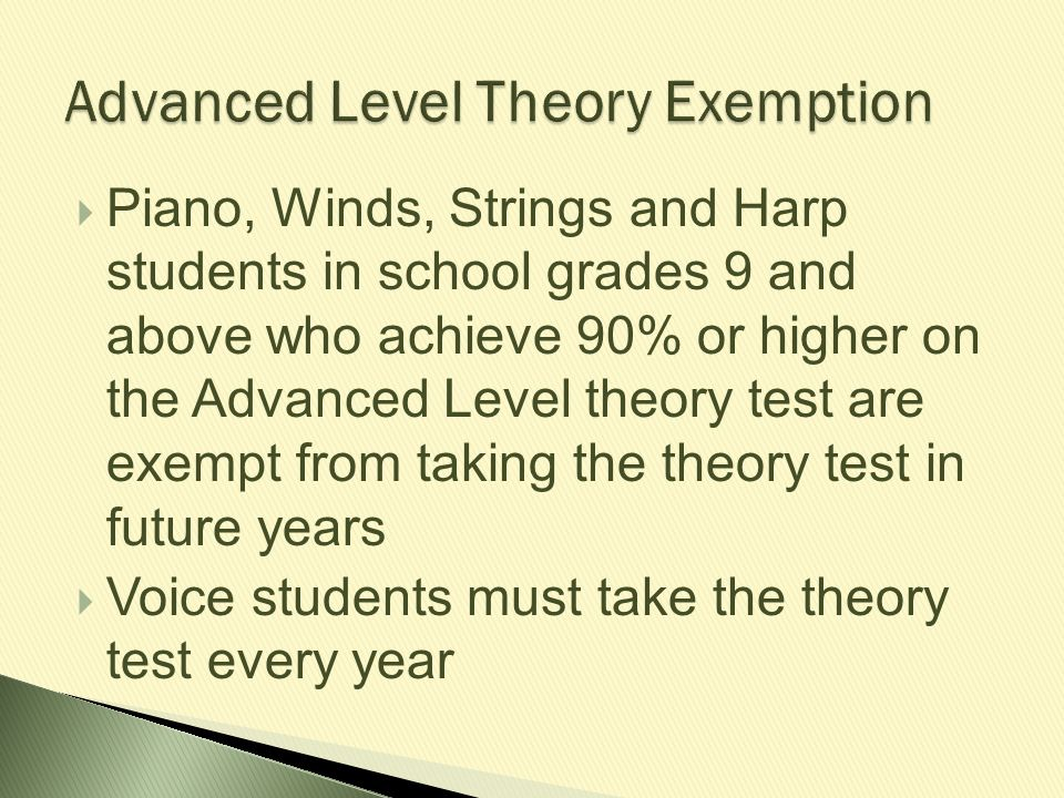  Piano, Winds, Strings and Harp students in school grades 9 and above who achieve 90% or higher on the Advanced Level theory test are exempt from tak
