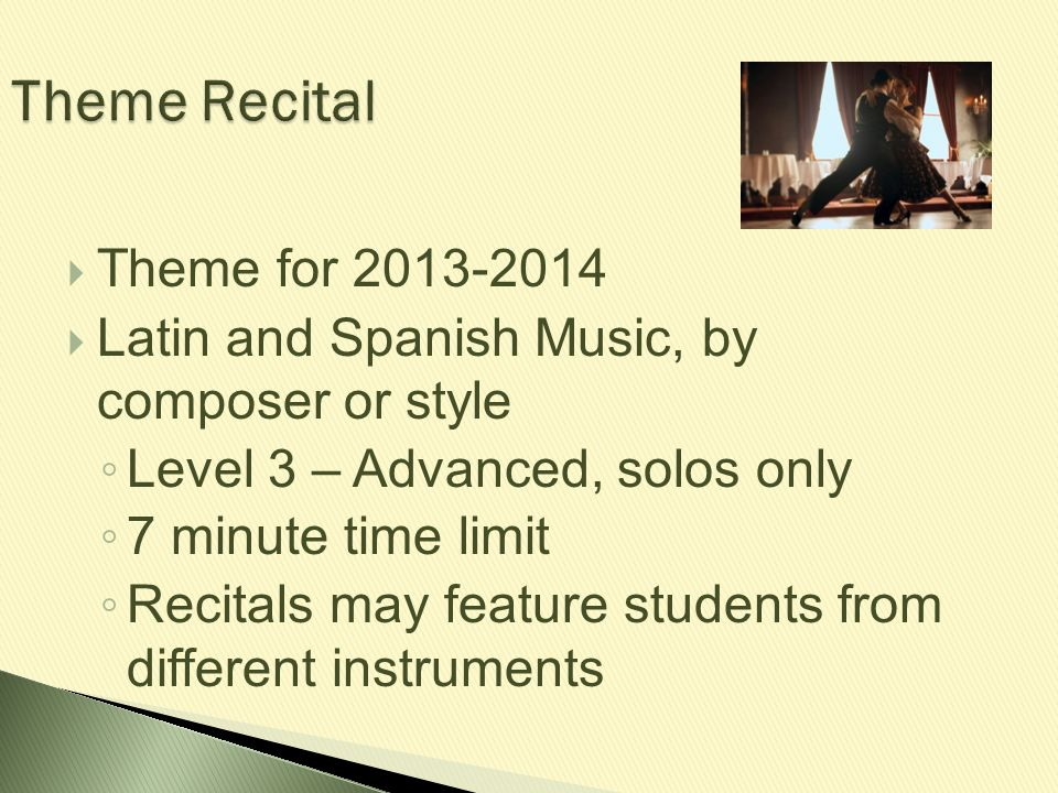 Theme Recital  Theme for 2013-2014  Latin and Spanish Music, by composer or style ◦ Level 3 – Advanced, solos only ◦ 7 minute time limit ◦ Recitals
