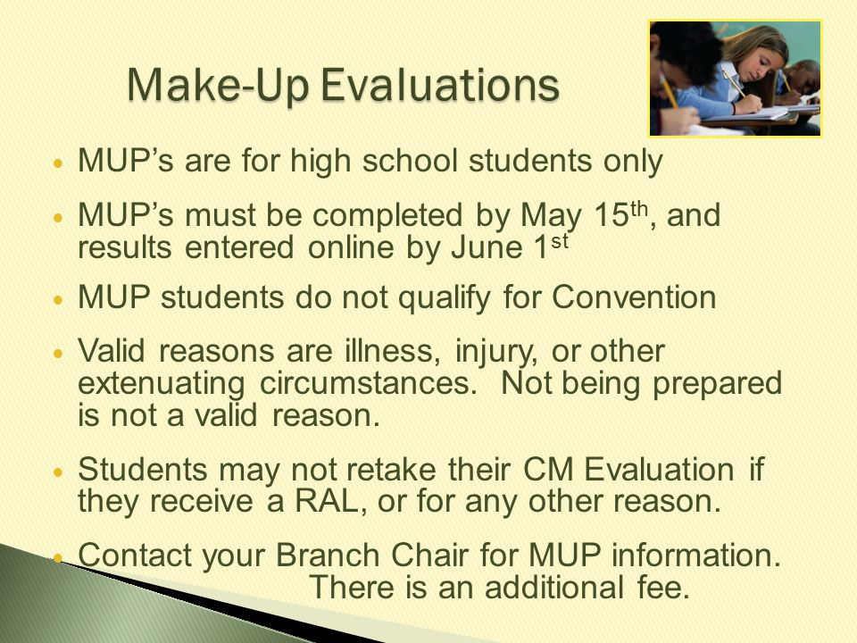 Make-Up Evaluations MUP's are for high school students only MUP's must be completed by May 15 th, and results entered online by June 1 st MUP students