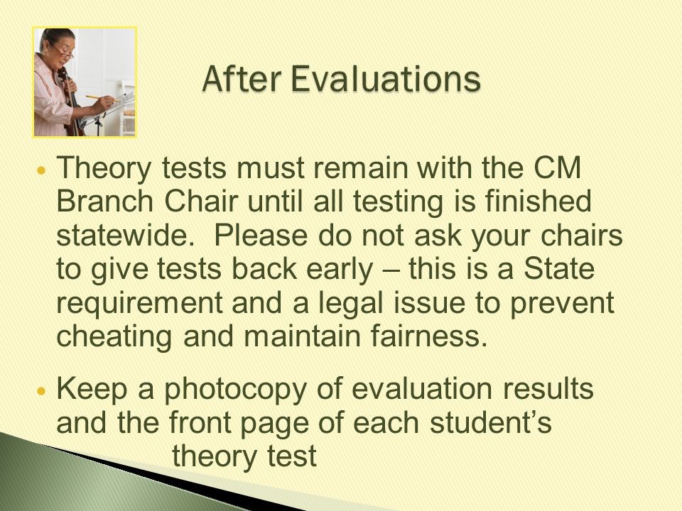 After Evaluations After Evaluations Theory tests must remain with the CM Branch Chair until all testing is finished statewide. Please do not ask your