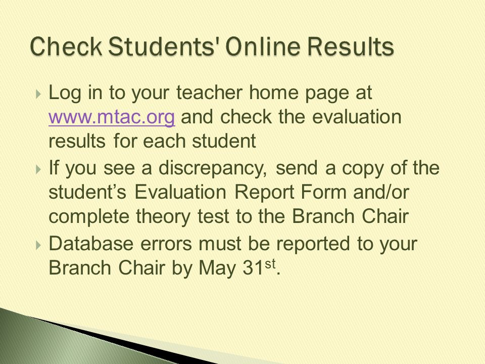  Log in to your teacher home page at www.mtac.org and check the evaluation results for each student www.mtac.org  If you see a discrepancy, send a c