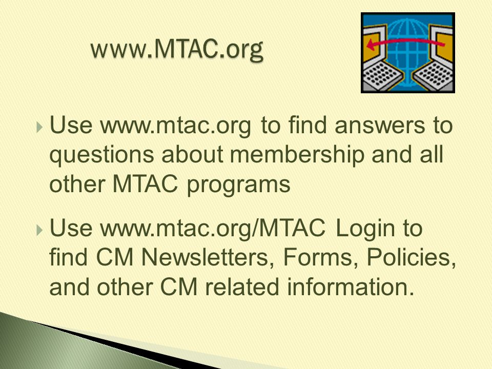 www.MTAC.org  Use www.mtac.org to find answers to questions about membership and all other MTAC programs  Use www.mtac.org/MTAC Login to find CM New