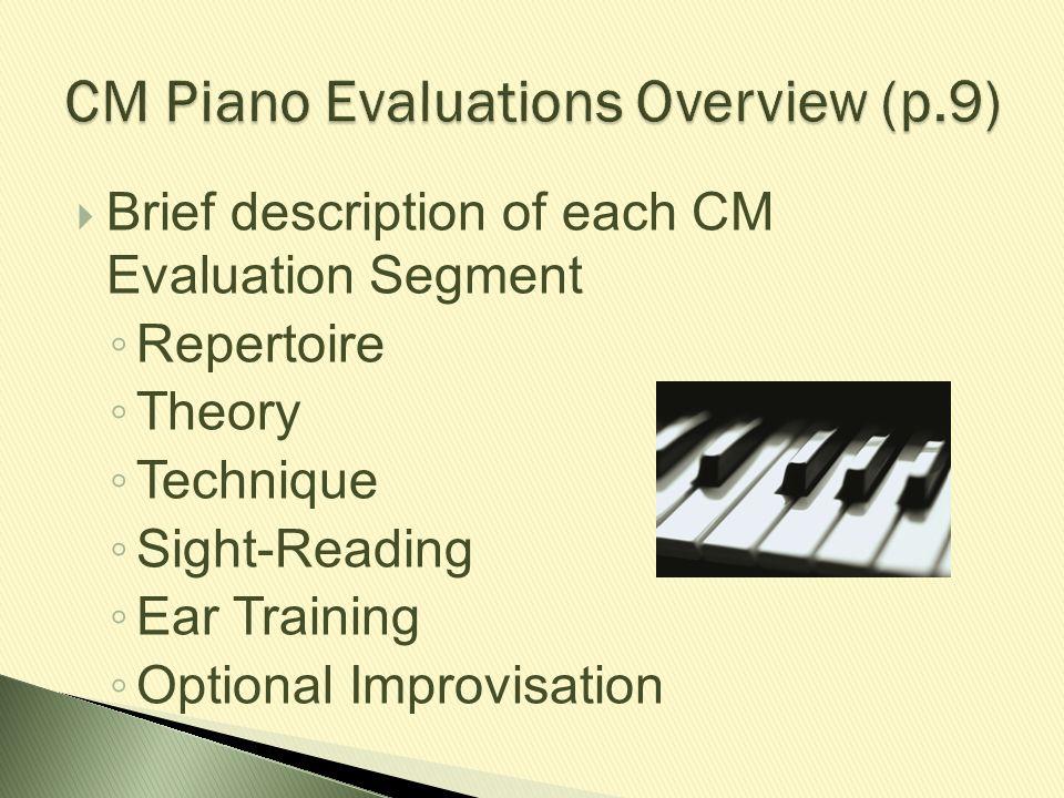  Brief description of each CM Evaluation Segment ◦ Repertoire ◦ Theory ◦ Technique ◦ Sight-Reading ◦ Ear Training ◦ Optional Improvisation
