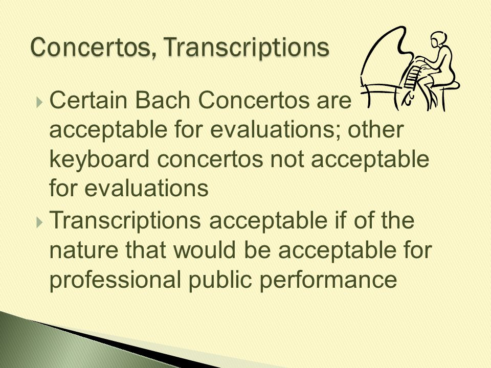  Certain Bach Concertos are acceptable for evaluations; other keyboard concertos not acceptable for evaluations  Transcriptions acceptable if of the
