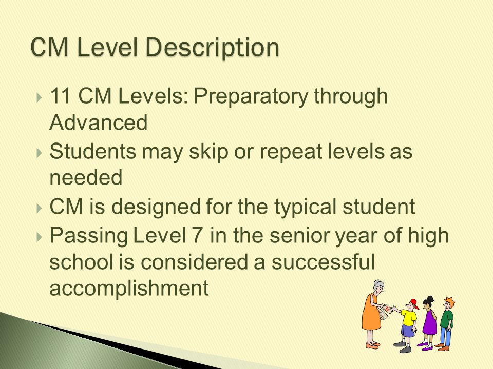  11 CM Levels: Preparatory through Advanced  Students may skip or repeat levels as needed  CM is designed for the typical student  Passing Level 7