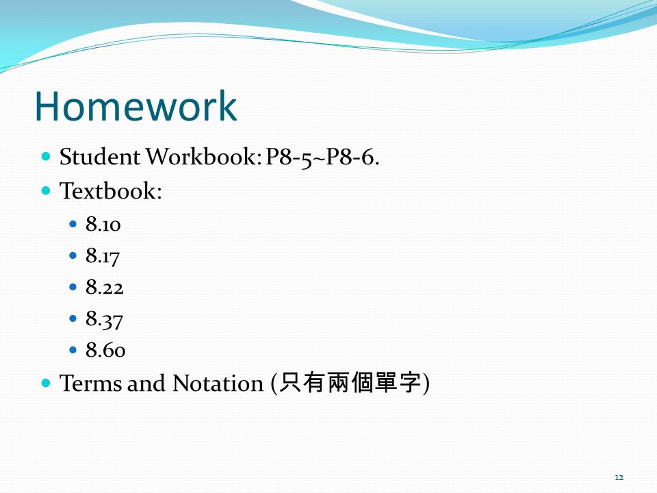 Homework Student Workbook: P8-5~P8-6. Textbook: 8.10 8.17 8.22 8.37 8.60 Terms and Notation ( 只有兩個單字 ) 12