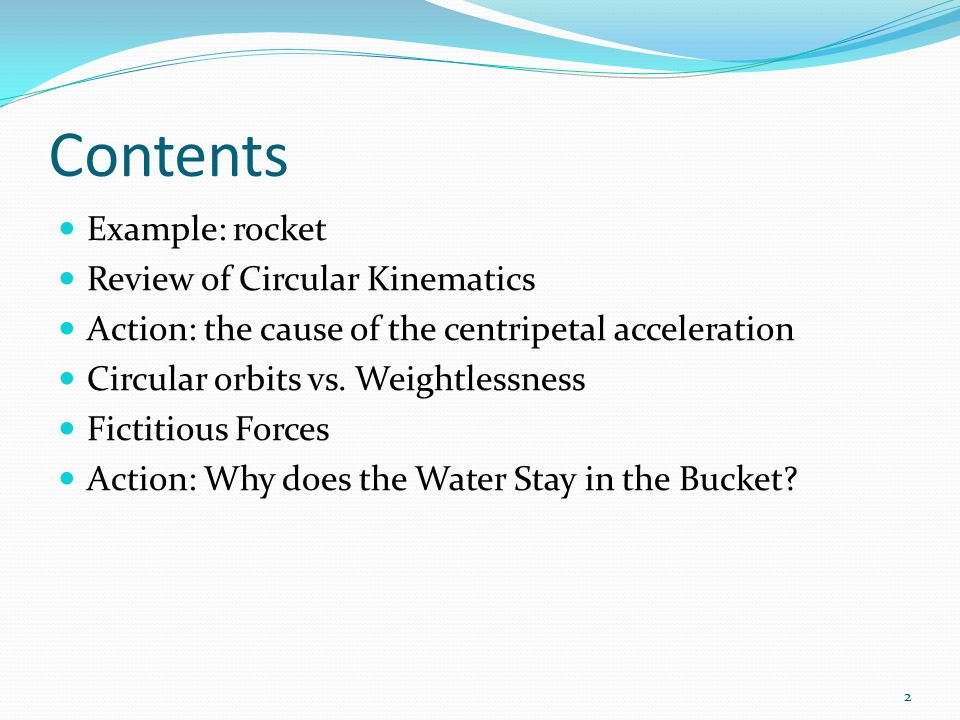 Contents Example: rocket Review of Circular Kinematics Action: the cause of the centripetal acceleration Circular orbits vs. Weightlessness Fictitious