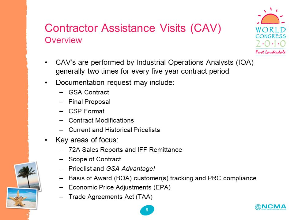9 Contractor Assistance Visits (CAV) Overview CAV's are performed by Industrial Operations Analysts (IOA) generally two times for every five year contract period Documentation request may include: –GSA Contract –Final Proposal –CSP Format –Contract Modifications –Current and Historical Pricelists Key areas of focus: –72A Sales Reports and IFF Remittance –Scope of Contract –Pricelist and GSA Advantage.