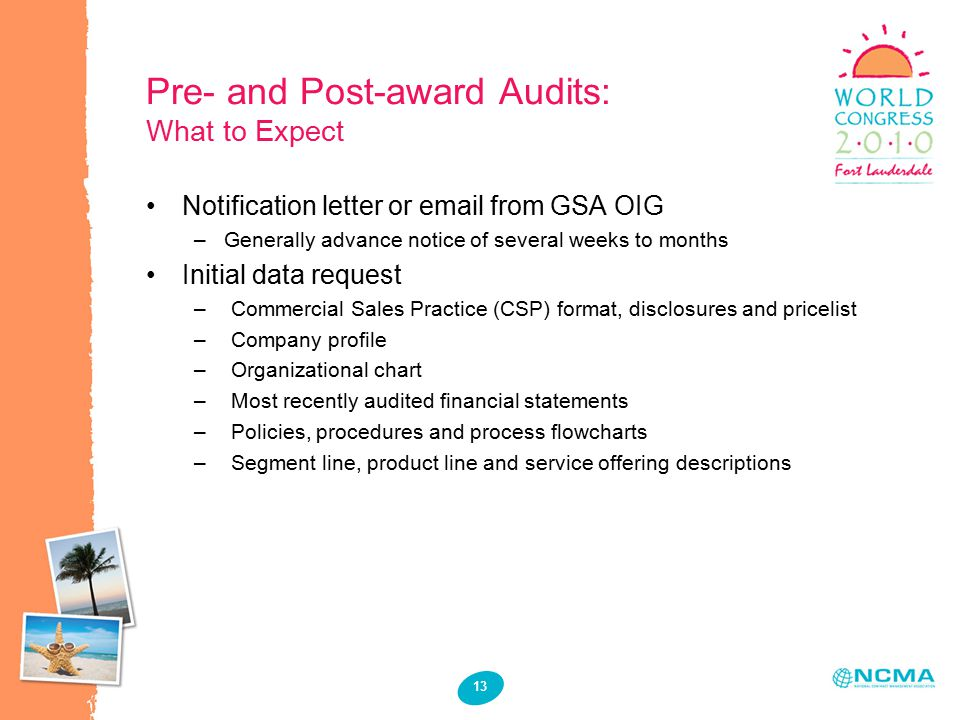 13 Pre- and Post-award Audits: What to Expect Notification letter or email from GSA OIG –Generally advance notice of several weeks to months Initial data request –Commercial Sales Practice (CSP) format, disclosures and pricelist –Company profile –Organizational chart –Most recently audited financial statements –Policies, procedures and process flowcharts –Segment line, product line and service offering descriptions