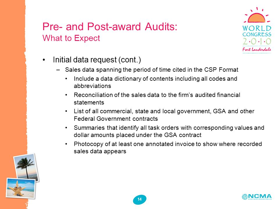14 Pre- and Post-award Audits: What to Expect Initial data request (cont.) –Sales data spanning the period of time cited in the CSP Format Include a data dictionary of contents including all codes and abbreviations Reconciliation of the sales data to the firm's audited financial statements List of all commercial, state and local government, GSA and other Federal Government contracts Summaries that identify all task orders with corresponding values and dollar amounts placed under the GSA contract Photocopy of at least one annotated invoice to show where recorded sales data appears