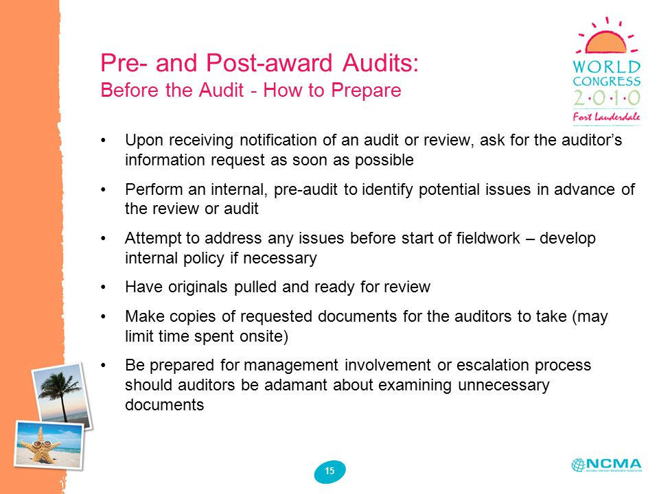 15 Pre- and Post-award Audits: Before the Audit - How to Prepare Upon receiving notification of an audit or review, ask for the auditor's information request as soon as possible Perform an internal, pre-audit to identify potential issues in advance of the review or audit Attempt to address any issues before start of fieldwork – develop internal policy if necessary Have originals pulled and ready for review Make copies of requested documents for the auditors to take (may limit time spent onsite) Be prepared for management involvement or escalation process should auditors be adamant about examining unnecessary documents