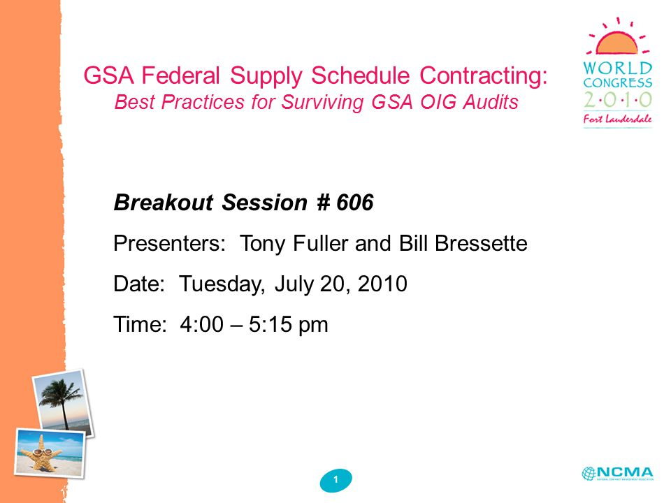 1 1 GSA Federal Supply Schedule Contracting: Best Practices for Surviving GSA OIG Audits Breakout Session # 606 Presenters: Tony Fuller and Bill Bressette Date: Tuesday, July 20, 2010 Time: 4:00 – 5:15 pm