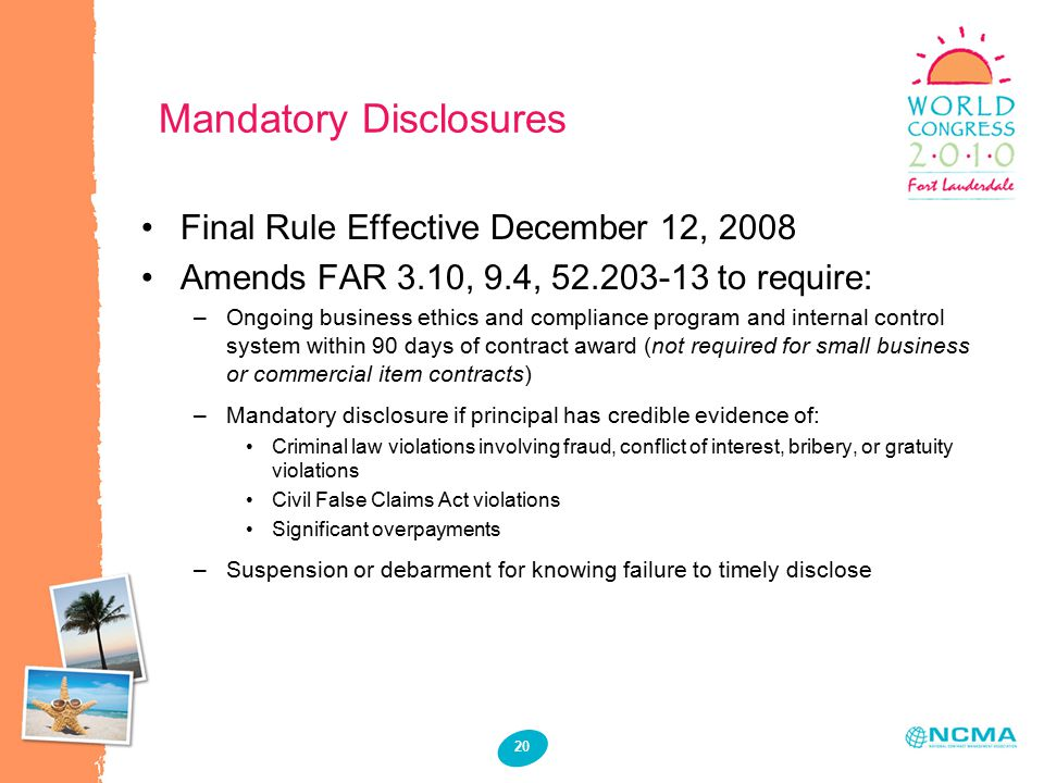 20 Mandatory Disclosures Final Rule Effective December 12, 2008 Amends FAR 3.10, 9.4, 52.203-13 to require: –Ongoing business ethics and compliance program and internal control system within 90 days of contract award (not required for small business or commercial item contracts) –Mandatory disclosure if principal has credible evidence of: Criminal law violations involving fraud, conflict of interest, bribery, or gratuity violations Civil False Claims Act violations Significant overpayments –Suspension or debarment for knowing failure to timely disclose