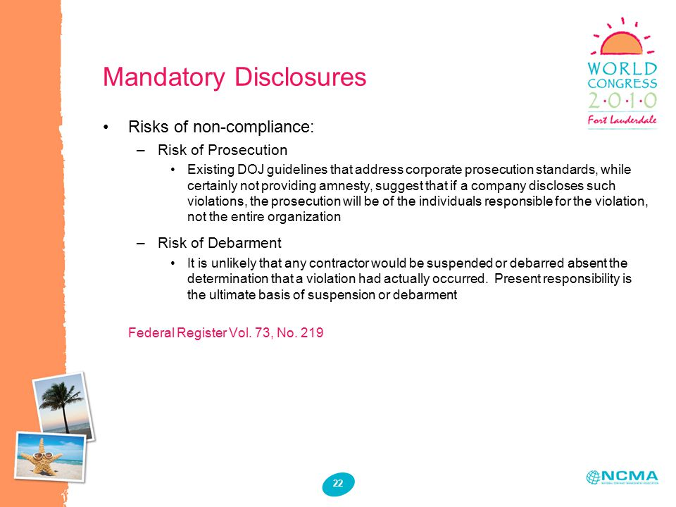 22 Mandatory Disclosures Risks of non-compliance: –Risk of Prosecution Existing DOJ guidelines that address corporate prosecution standards, while certainly not providing amnesty, suggest that if a company discloses such violations, the prosecution will be of the individuals responsible for the violation, not the entire organization –Risk of Debarment It is unlikely that any contractor would be suspended or debarred absent the determination that a violation had actually occurred.