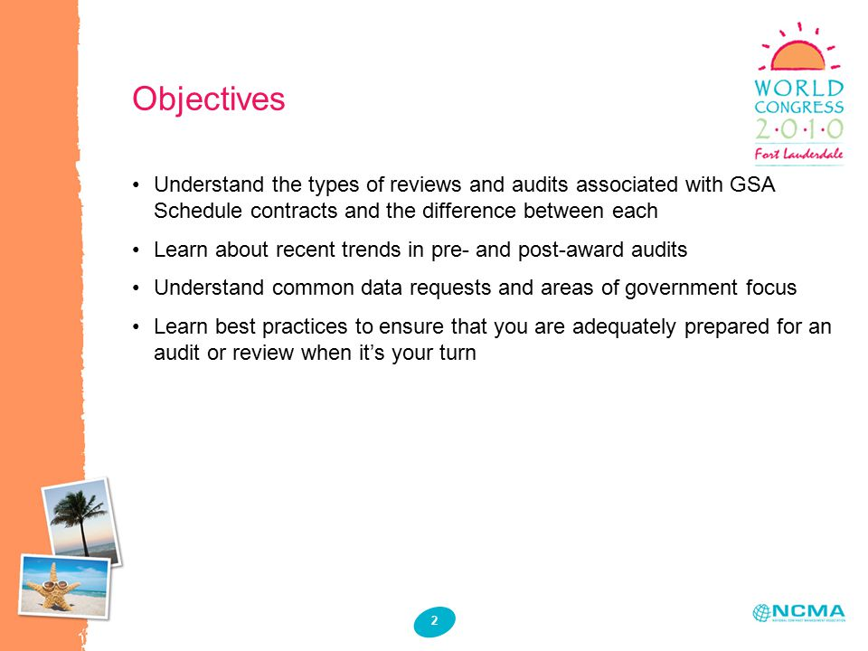 2 Objectives Understand the types of reviews and audits associated with GSA Schedule contracts and the difference between each Learn about recent trends in pre- and post-award audits Understand common data requests and areas of government focus Learn best practices to ensure that you are adequately prepared for an audit or review when it's your turn