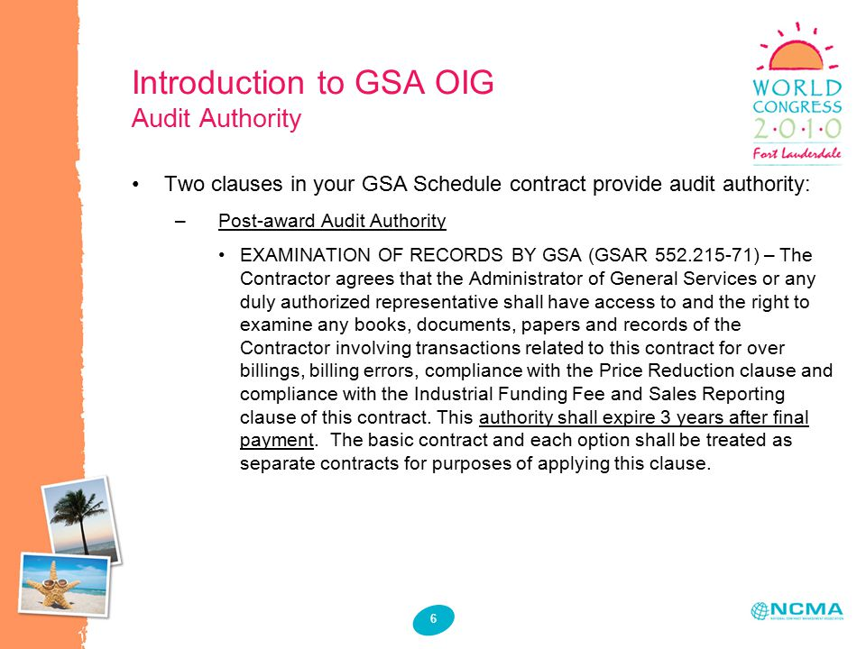 6 Introduction to GSA OIG Audit Authority Two clauses in your GSA Schedule contract provide audit authority: –Post-award Audit Authority EXAMINATION OF RECORDS BY GSA (GSAR 552.215-71) – The Contractor agrees that the Administrator of General Services or any duly authorized representative shall have access to and the right to examine any books, documents, papers and records of the Contractor involving transactions related to this contract for over billings, billing errors, compliance with the Price Reduction clause and compliance with the Industrial Funding Fee and Sales Reporting clause of this contract.