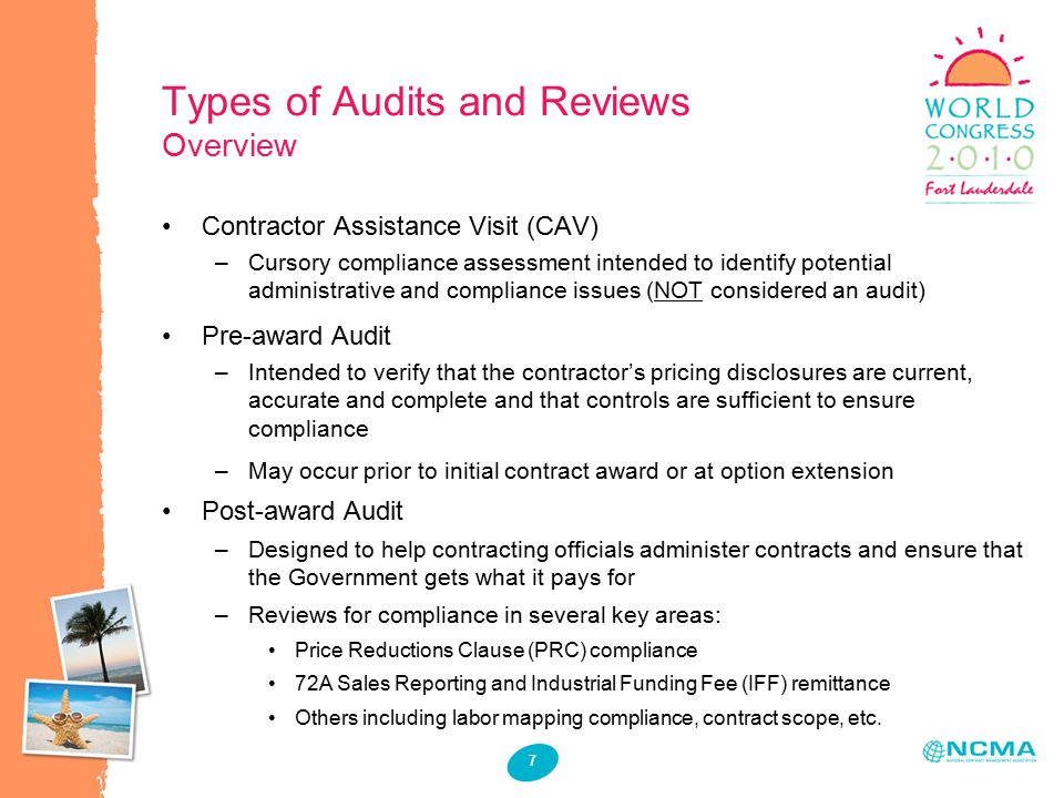 7 Types of Audits and Reviews Overview Contractor Assistance Visit (CAV) –Cursory compliance assessment intended to identify potential administrative and compliance issues (NOT considered an audit) Pre-award Audit –Intended to verify that the contractor's pricing disclosures are current, accurate and complete and that controls are sufficient to ensure compliance –May occur prior to initial contract award or at option extension Post-award Audit –Designed to help contracting officials administer contracts and ensure that the Government gets what it pays for –Reviews for compliance in several key areas: Price Reductions Clause (PRC) compliance 72A Sales Reporting and Industrial Funding Fee (IFF) remittance Others including labor mapping compliance, contract scope, etc.