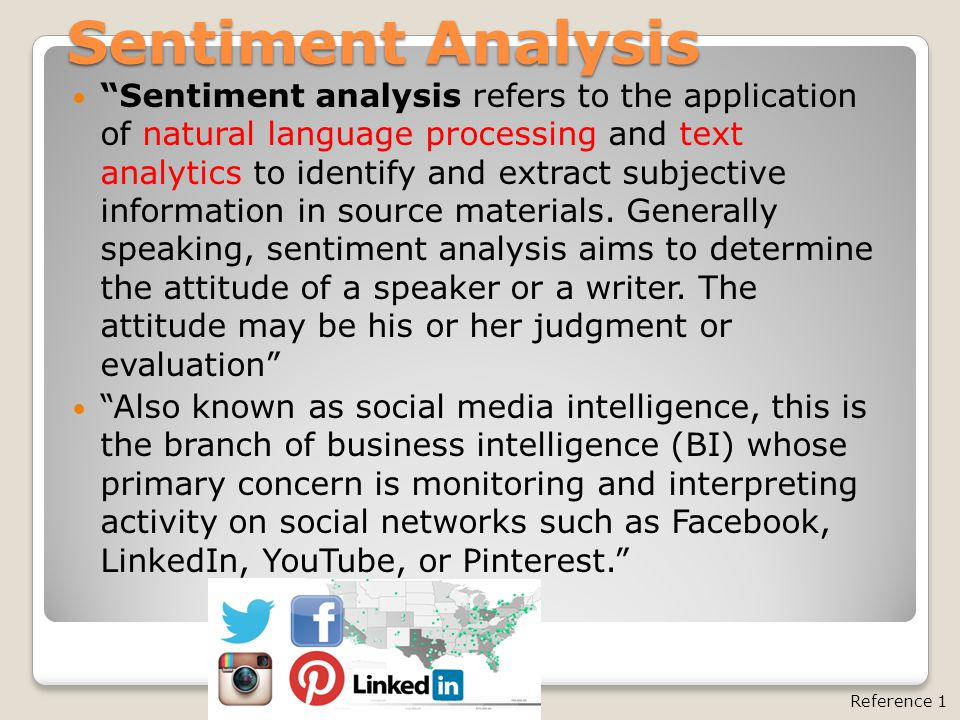 Sentiment Analysis Sentiment analysis refers to the application of natural language processing and text analytics to identify and extract subjective information in source materials.