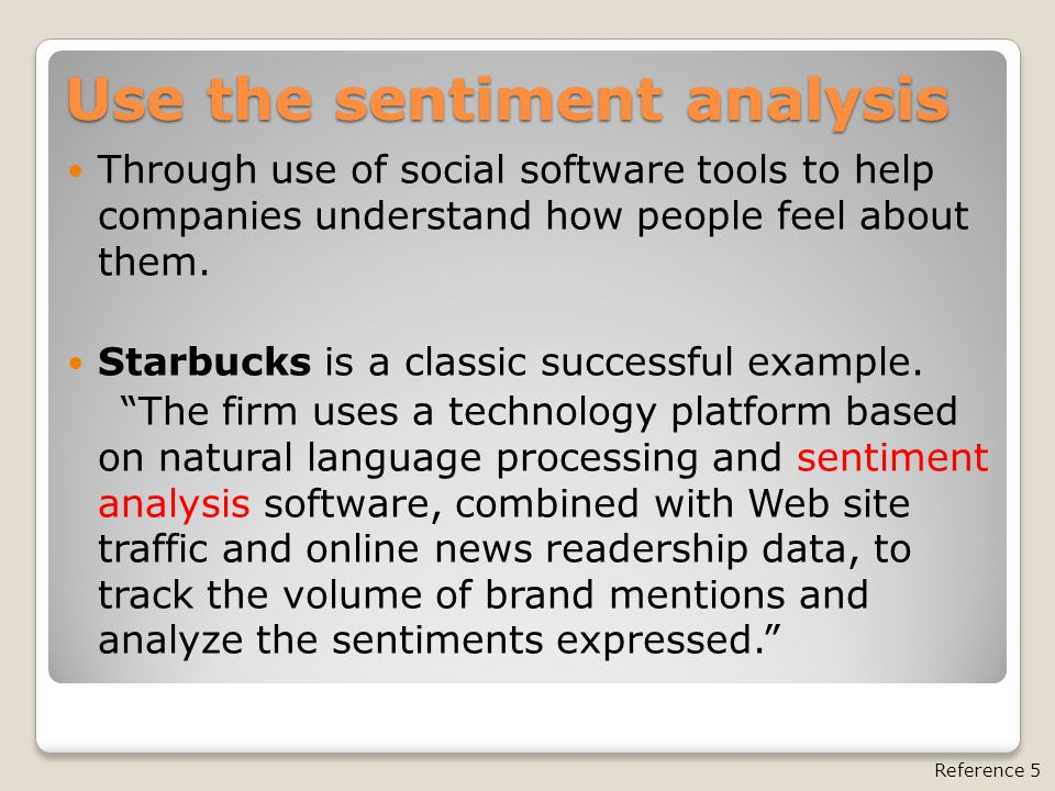 Use the sentiment analysis Through use of social software tools to help companies understand how people feel about them.
