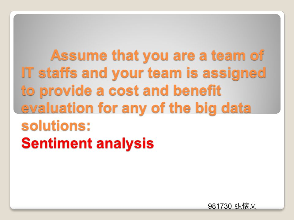 Assume that you are a team of IT staffs and your team is assigned to provide a cost and benefit evaluation for any of the big data solutions: Sentimen