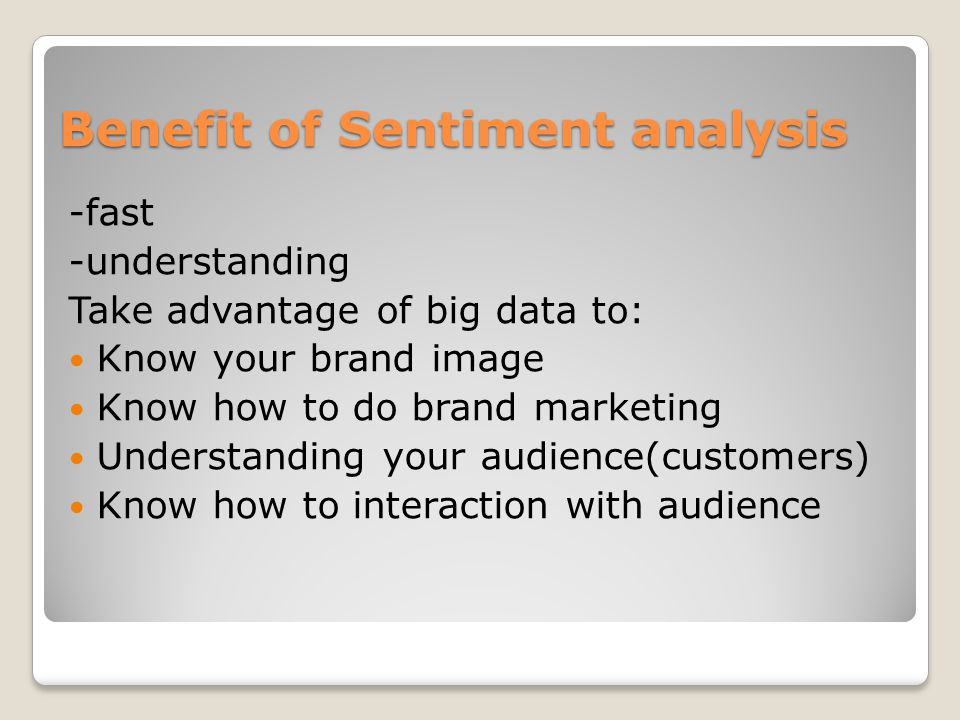 Benefit of Sentiment analysis -fast -understanding Take advantage of big data to: Know your brand image Know how to do brand marketing Understanding your audience(customers) Know how to interaction with audience