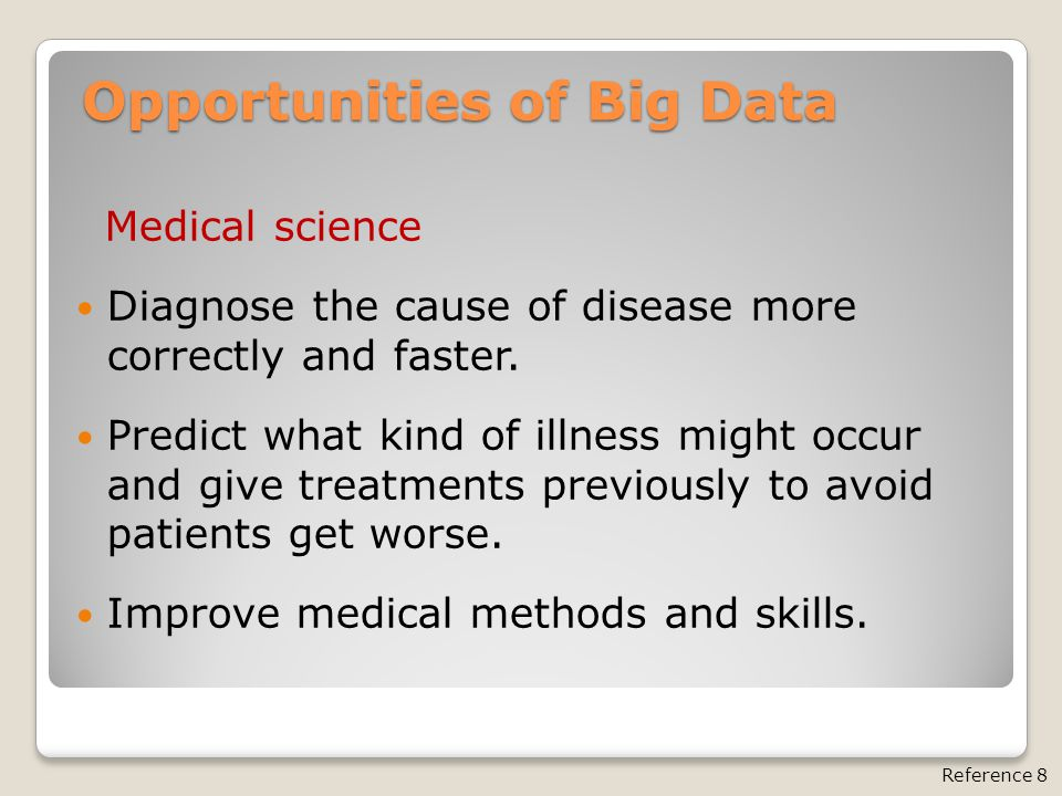 Opportunities of Big Data Medical science Diagnose the cause of disease more correctly and faster. Predict what kind of illness might occur and give t