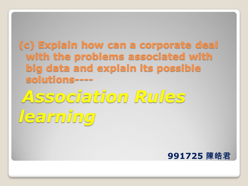 (c) Explain how can a corporate deal with the problems associated with big data and explain its possible solutions---- Association Rules learning Association Rules learning 991725 陳皓君