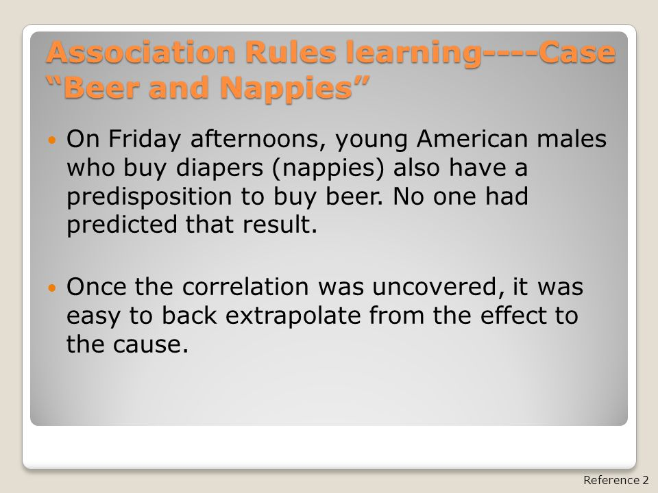 """Association Rules learning----Case """"Beer and Nappies"""" Reference 2 On Friday afternoons, young American males who buy diapers (nappies) also have a pre"""