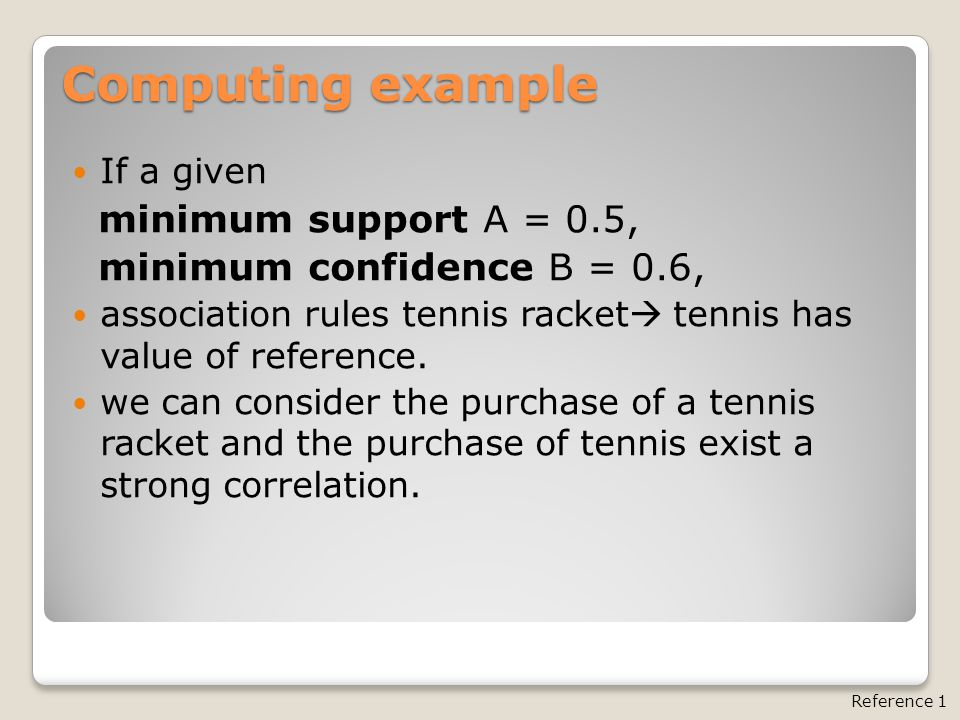 Computing example If a given minimum support A = 0.5, minimum confidence B = 0.6, association rules tennis racket  tennis has value of reference.