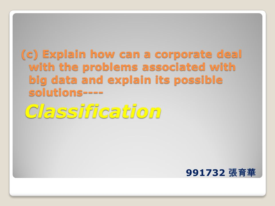 (c) Explain how can a corporate deal with the problems associated with big data and explain its possible solutions---- Classification Classification 9
