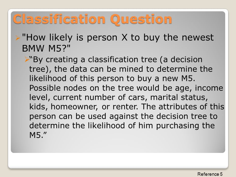 Classification Question  How likely is person X to buy the newest BMW M5  By creating a classification tree (a decision tree), the data can be mined to determine the likelihood of this person to buy a new M5.