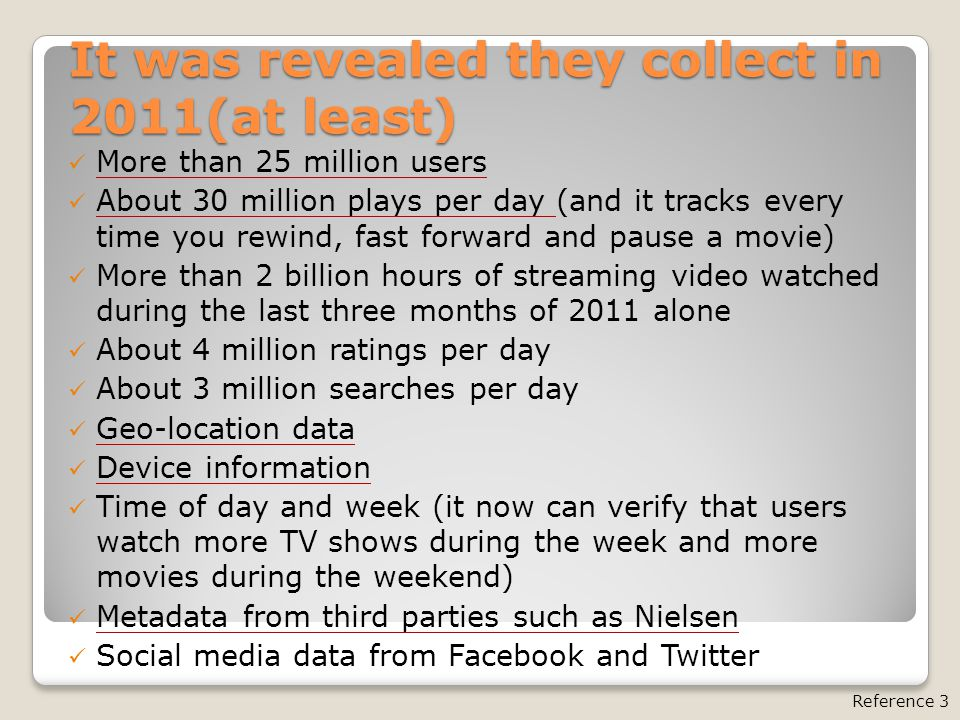 It was revealed they collect in 2011(at least) More than 25 million users About 30 million plays per day (and it tracks every time you rewind, fast fo