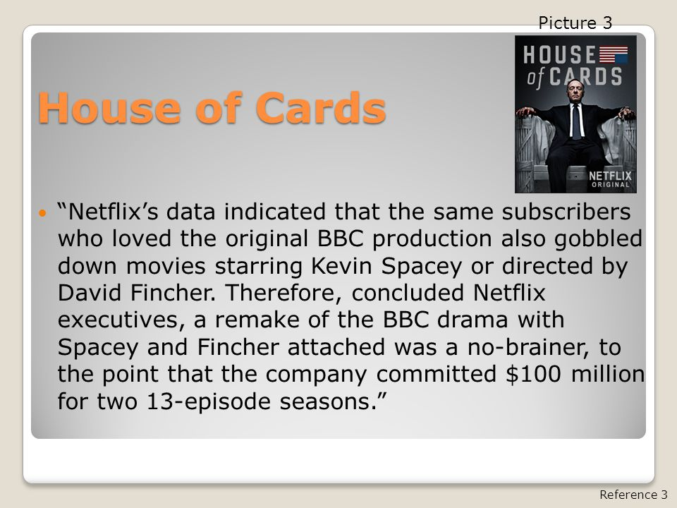 House of Cards Netflix's data indicated that the same subscribers who loved the original BBC production also gobbled down movies starring Kevin Spacey or directed by David Fincher.