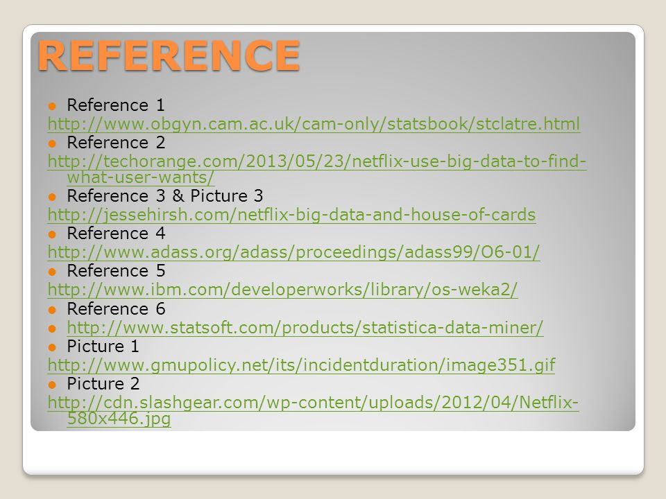 REFERENCE Reference 1 http://www.obgyn.cam.ac.uk/cam-only/statsbook/stclatre.html Reference 2 http://techorange.com/2013/05/23/netflix-use-big-data-to-find- what-user-wants/ Reference 3 & Picture 3 http://jessehirsh.com/netflix-big-data-and-house-of-cards Reference 4 http://www.adass.org/adass/proceedings/adass99/O6-01/ Reference 5 http://www.ibm.com/developerworks/library/os-weka2/ Reference 6 http://www.statsoft.com/products/statistica-data-miner/ Picture 1 http://www.gmupolicy.net/its/incidentduration/image351.gif Picture 2 http://cdn.slashgear.com/wp-content/uploads/2012/04/Netflix- 580x446.jpg
