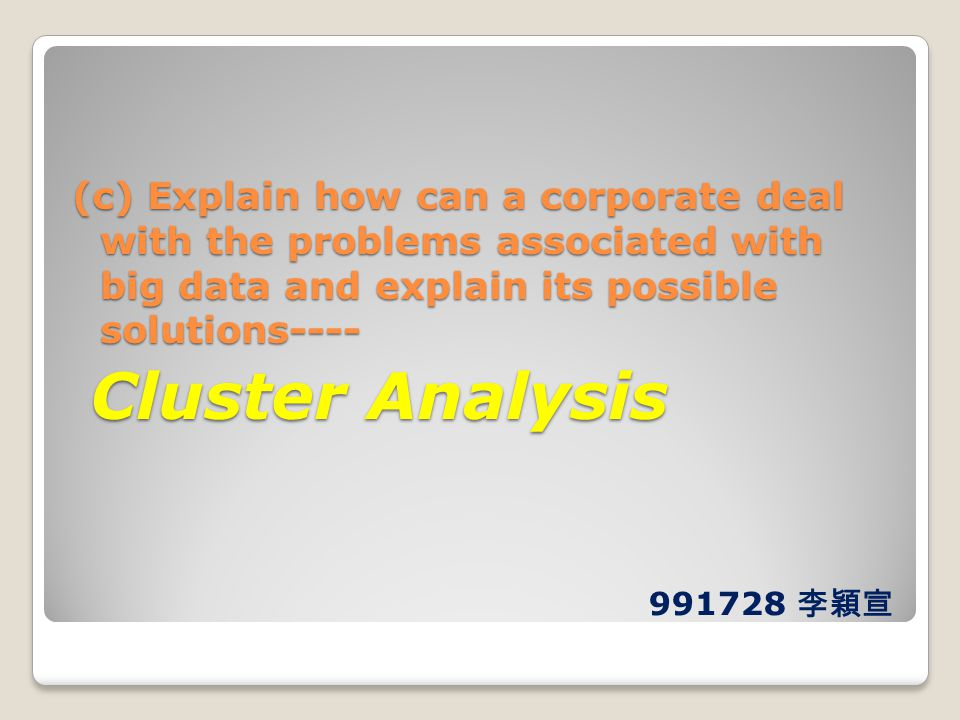(c) Explain how can a corporate deal with the problems associated with big data and explain its possible solutions---- Cluster Analysis Cluster Analys